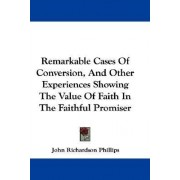 Remarkable Cases of Conversion, and Other Experiences Showing the Value of Faith in the Faithful Promiser by John Richardson Phillips