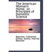 The American Woman's Home, Or, Principles of Domestic Science by Beecher Catharine Esther