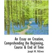 An Essay on Creation, Comprehending the Beginning, Course & End of Time by Joseph W McEwen