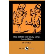 Bab Ballads and Savoy Songs (Illustrated Edition) (Dodo Press) by William Schwenck Gilbert