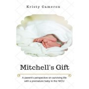 Mitchell's Gift - A Parent's Perspective on Surviving Life... with a Premature Baby in the NICU. by Kristy M Cameron