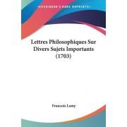 Lettres Philosophiques Sur Divers Sujets Importants (1703) by Francois Lamy