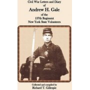 Civil War Letters and Diary of Andrew H. Gale of the 137th Regiment, New York State Volunteers by Richard T Gillespie