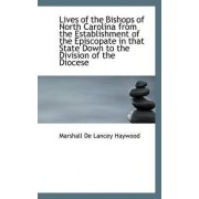 Lives of the Bishops of North Carolina from the Establishment of the Episcopate in That State Down T by Marshall De Lancey Haywood