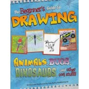 The Beginner's Guide to Drawing Animals, Bugs, Dinosaurs and Other Cool Stuff by Amy Bailey Muehlenhardt