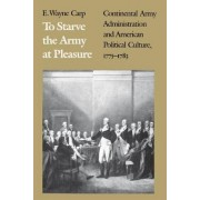 To Starve the Army at Pleasure by E. Wayne Carp