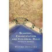 Slavery, Emancipation and Colonial Rule in South Africa by Wayne Dooling