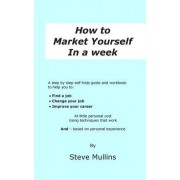 How to Market Yourself in a Week: A Step-By-Step Self Help Guide and Workbook to Help You To: Find a Job, Change Your Job or Improve Your Career - Bas