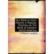 Our Birds in Their Haunts a Popular Treatise on the Birds of Eastern North America by J Hibbert Langille