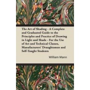 The Art of Shading - A Complete and Graduated Guide to the Principles and Practice of Drawing in Light and Shade - For the Use of Art and Technical Classes, Manufacturers' Draughtsmen and Self-Taught Students by William Mann
