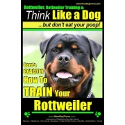 Rottweiler, Rottweiler Training a: Think Like a Dog, But Don't Eat Yuor Poop!: Here's Exactly How to Train Your Rottweiler