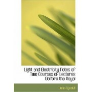 Light and Electricity Notes of Two Courses of Lectures Before the Royal by John Tyndall