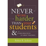 Never Work Harder Than Your Students and Other Principles of Great Teaching by Robyn Jackson