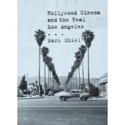 Hollywood Cinema and the Real Los Angeles by Mark Shiel