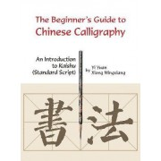 Beginner's Guide to Chinese Calligraphy by Yi Yuan