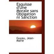 Esquisse D'Une Morale Sans Obligation Ni Sanction by Guyau Jean-Marie