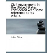 Civil Government in the United States Considered with Some Reference to Its Origins by John Fiske