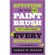 Attitude Is Your Paintbrush by James W Moore