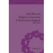 John Bale and Religious Conversion in Reformation England by Oliver Wort