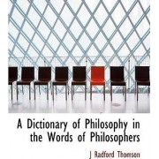 A Dictionary of Philosophy in the Words of Philosophers by J Radford Thomson