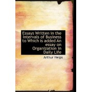 Essays Written in the Intervals of Business to Which Is Added an Essay on Organization in Daily Life by Arthur Helps