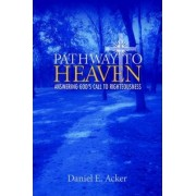 Pathway to Heaven - Answering God's Call to Righteousness by Daniel E Acker