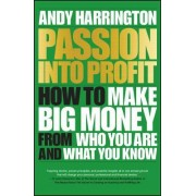 Passion Into Profit - How to Make Big Money From Who You Are and What You Know by Andy Harrington