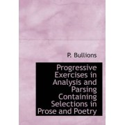 Progressive Exercises in Analysis and Parsing Containing Selections in Prose and Poetry by P Bullions