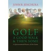 Golf a Good Walk & Then Some by John R. Jenchura