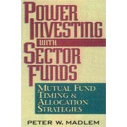 Power Investing with Sector Funds Mutual Fund Timing and Allocation Strategies by Peter W. Madlem