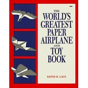 The World's Greatest Paper Airplane and Toy Book by Keith R. Laux