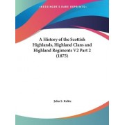A History of the Scottish Highlands, Highland Clans and Highland Regiments V2 Part 2 (1875) by John S Keltie