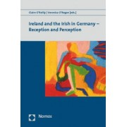 Ireland and the Irish in Germany - Reception and Perception by Claire O'Reilly