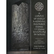 Corpus of Early Medieval Inscribed Stones and Stone Sculpture in Wales: Volume 1 by Dr Mark Redknap