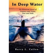 In Deep Water, An Historical Novel of Violence and Virtue, Fear and Faith by Barry L Callen