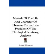 Memoir of the Life and Character of Ebenezer Porter, Late President of the Theological Seminary, Andover by Lyman Matthews