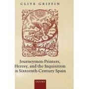 Journeymen-Printers, Heresy, and the Inquisition in Sixteenth-Century Spain by Fellow and Tutor in Spanish Clive Griffin
