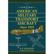 American Military Transport Aircraft Since 1925 by E.R. Johnson
