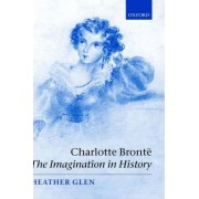 Charlotte Bronte: The Imagination in History by Heather Glen
