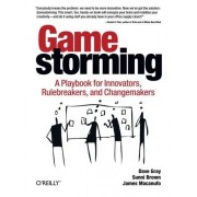 Dave Gray Gamestorming: A Playbook for Innovators, Rulebreakers, and Changemakers