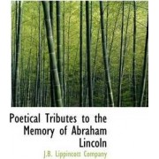 Poetical Tributes to the Memory of Abraham Lincoln by J B Lippincott Company