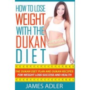 How to Lose Weight with the Dukan Diet: The Dukan Diet Plan and Dukan Recipes for Weight Loss and Health