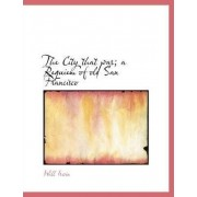 The City That Was; A Requiem of Old San Francisco by LT Col Will Irwin