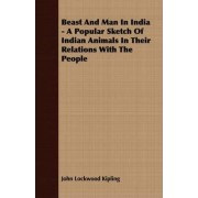 Beast And Man In India - A Popular Sketch Of Indian Animals In Their Relations With The People by John Lockwood Kipling