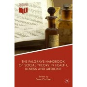 The Palgrave Handbook of Social Theory in Health, Illness and Medicine by Fran Collyer