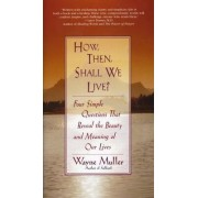 How, Then, Shall We Live? by Wayne Muller