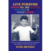Live Forever Dream Big, Big Dreams That Only a Child Could Dream by Russ Meyers
