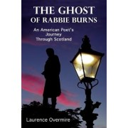 The Ghost of Rabbie Burns: An American Poet's Journey Through Scotland
