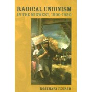 Radical Unionism in the Midwest, 1900-1950 by Rosemary Feurer