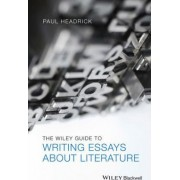The Wiley Guide to Writing Essays About Literature by Paul Headrick